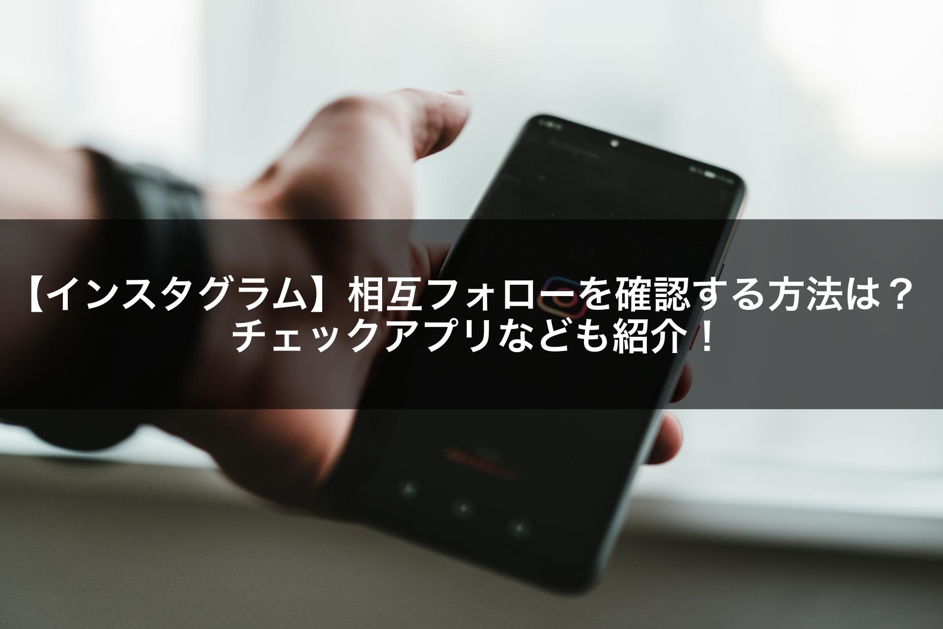 【インスタグラム】相互フォローを確認する方法は?チェックアプリなども紹介!