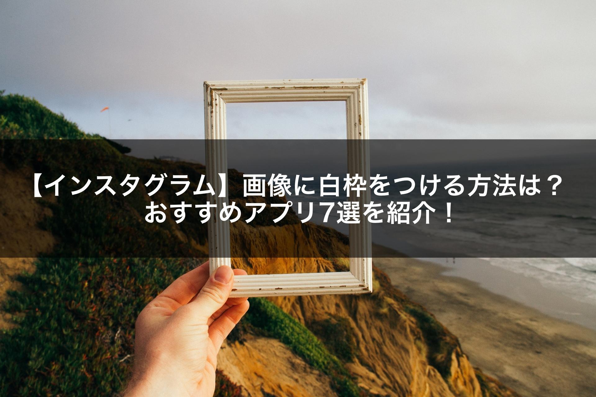 【インスタグラム】画像に白枠をつける方法は?おすすめアプリ7選を紹介!